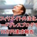 アフィリエイト外注化とワードプレスブログで10万円達成報告