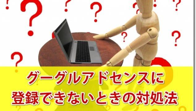 グーグルアドセンスに登録できないときの3つの対処法